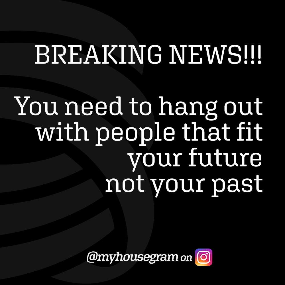 BREAKING NEWS!!! You need to hang out with people that fit your future not your past - @myhousegram