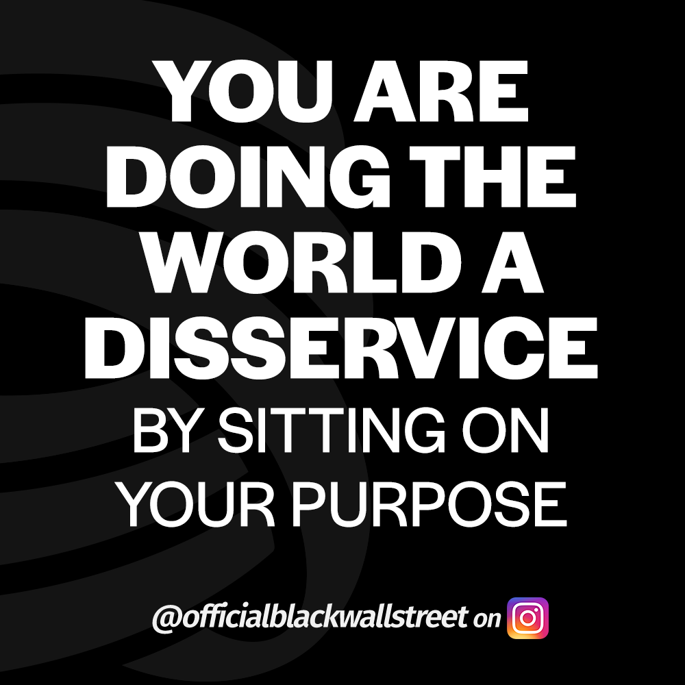 You are doing the world a disservice by sitting on your purpose - @officialblackwallstreet