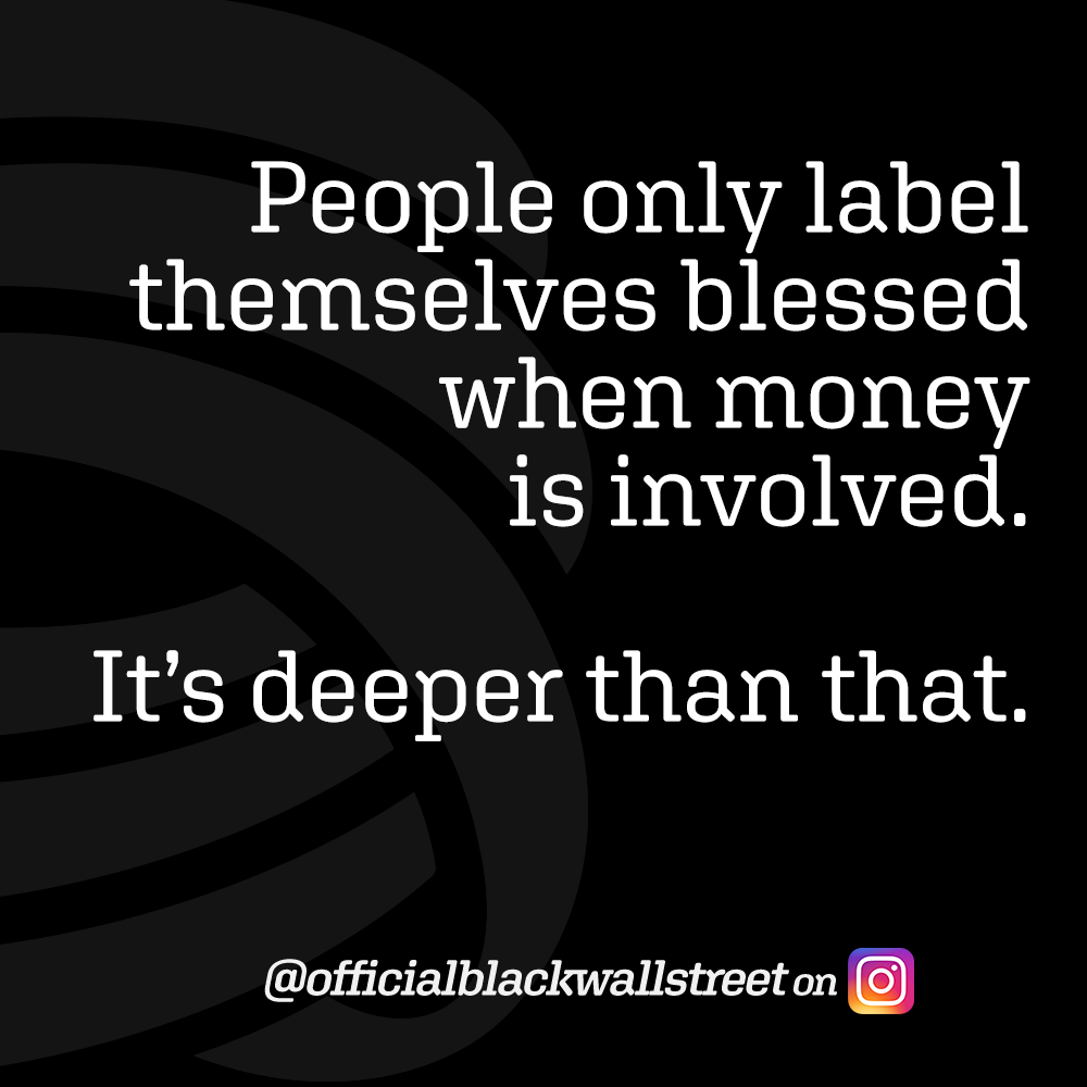 People only label themselves blessed when money is involved. It's deeper than that. - @blackwallstreet