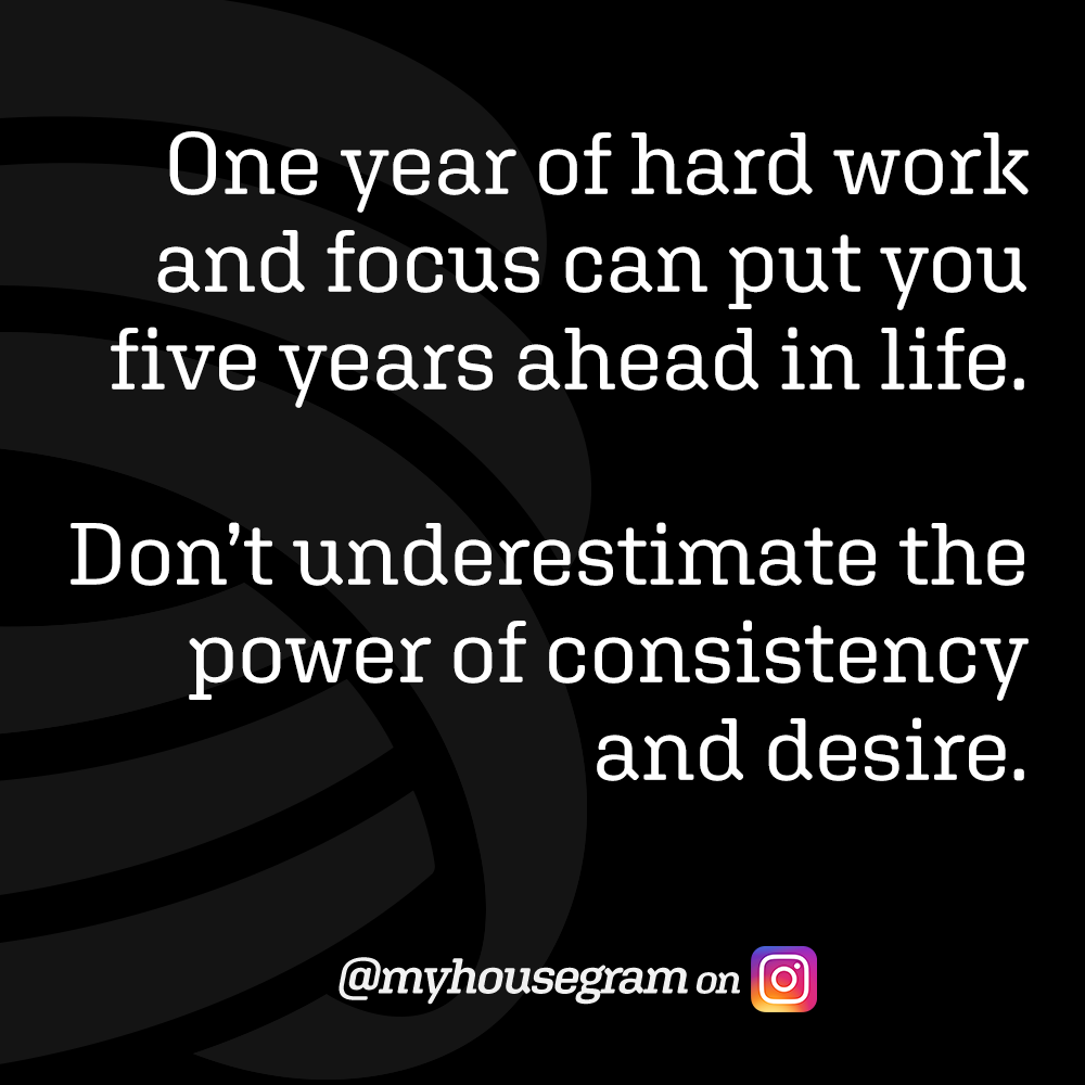 One year of hard work and focus can put you five years ahead in life. Don't underestimate the power of consistency and desire. - @myhousegram