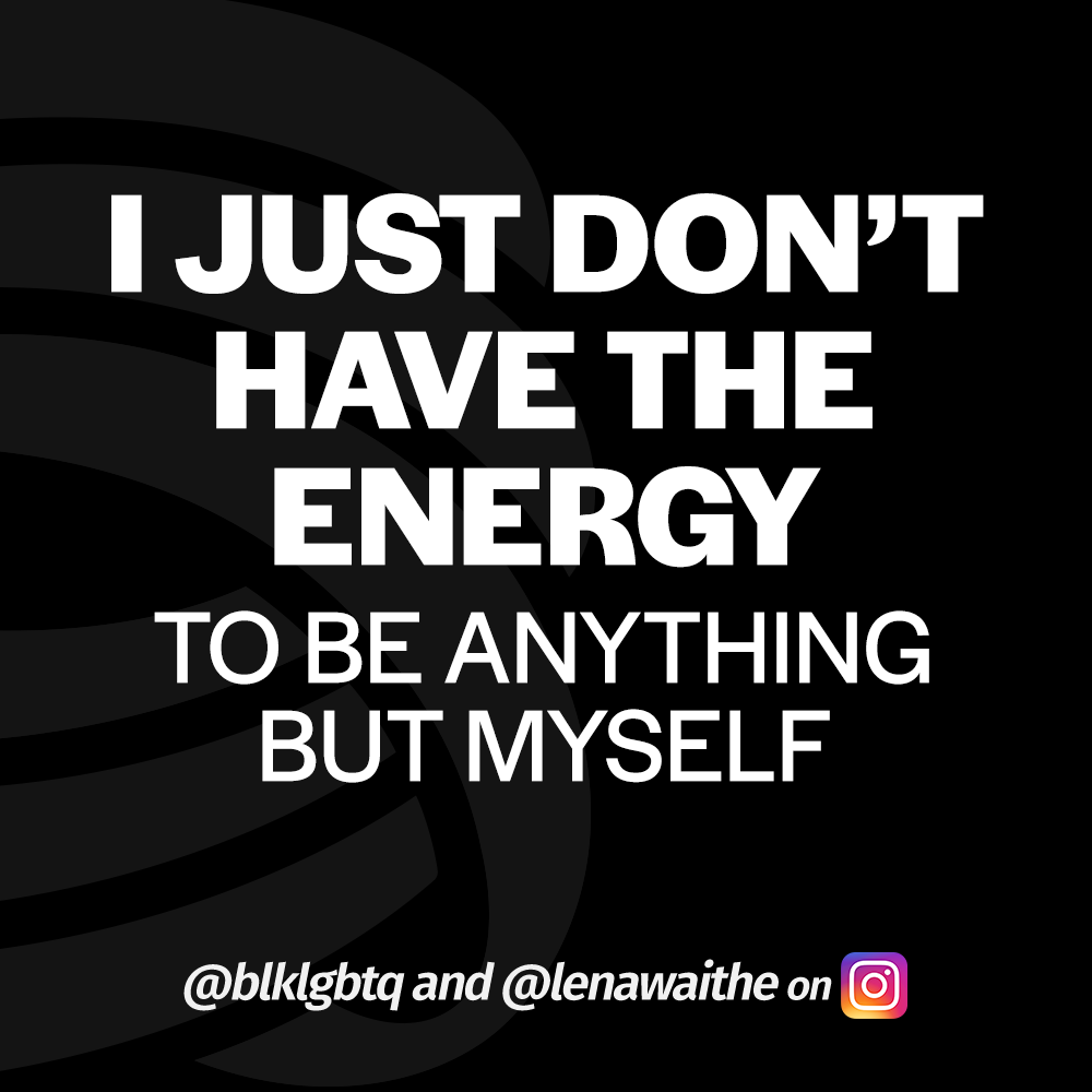 I just don't have the energy to be anything but myself. @blklgbtq @LenaWaithe