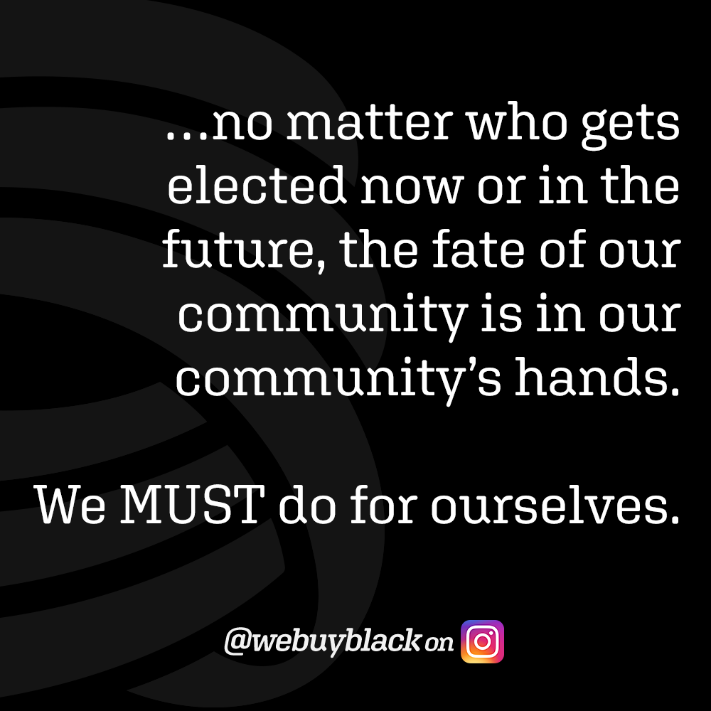 …no matter who gets elected now or in the future, the fate of our community is in our community's hands. We MUST do for ourselves. - @webuyblack